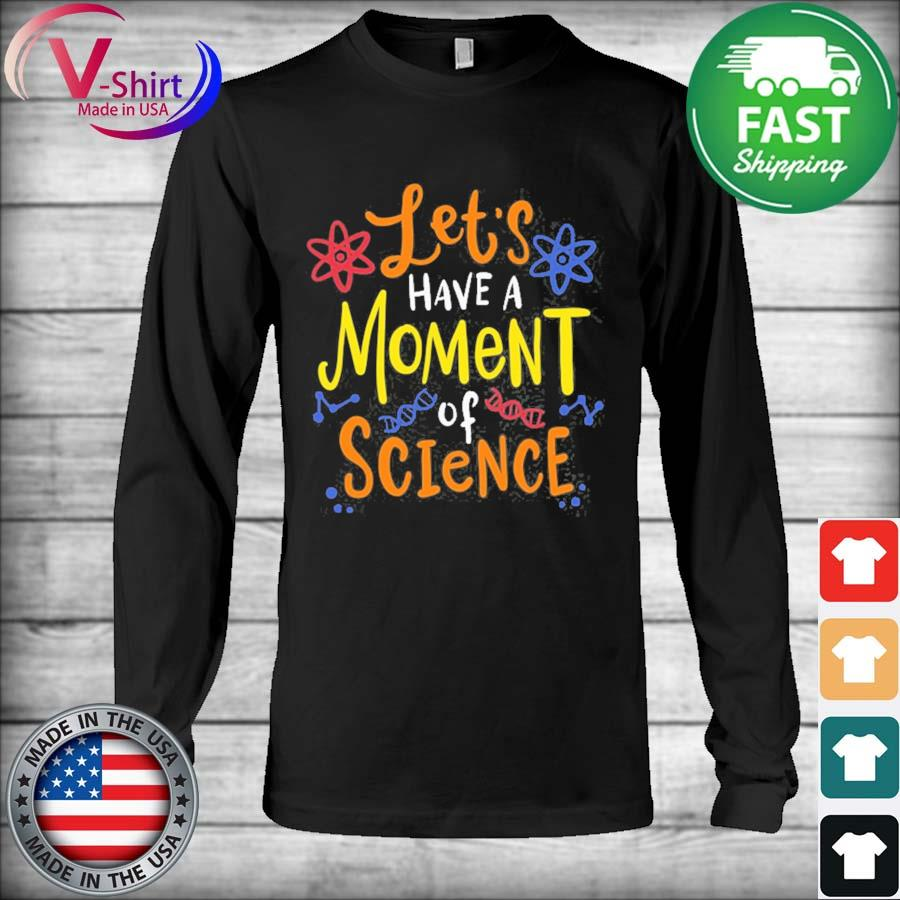 Let's have a moment of science for scientists and teachers s Long Sleeve