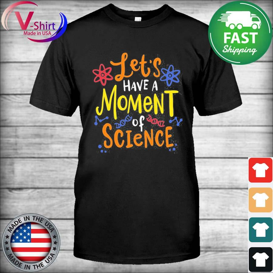 Let's have a moment of science for scientists and teachers shirt