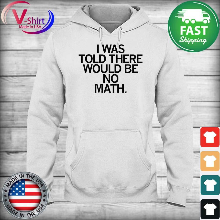 I Was Told There Would Be No Math Shirt hoodie