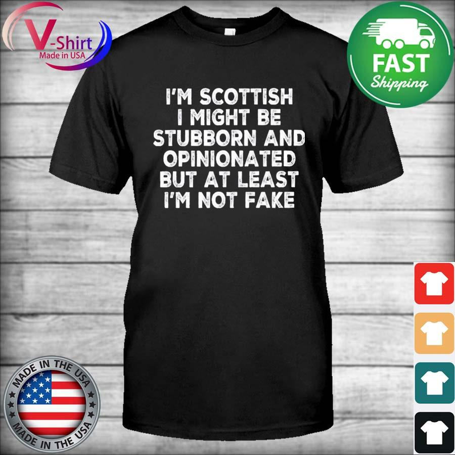 Official I'm Scottish I might be Stubborn and Opinionated but at least I'm not fake shirt