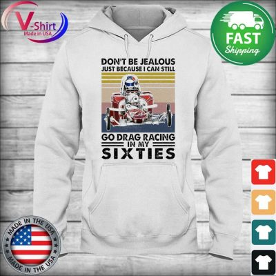 Don't be Jealous just because I can still go Drag Racing in My Sixties vintage s hoodie