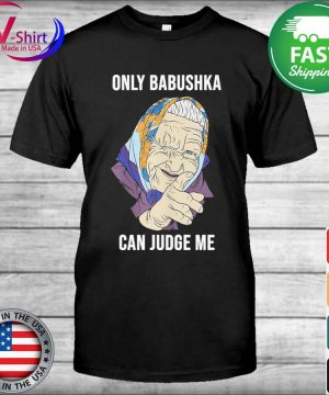 Only Babushka Can Judge me shirt
