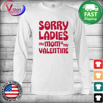 Sorry Ladies My Mom Is My Valentine Shirt Long Sleeve