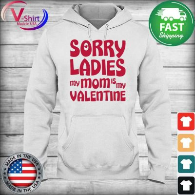 Sorry Ladies My Mom Is My Valentine Shirt hoodie