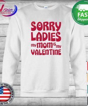 Sorry Ladies My Mom Is My Valentine Shirt sweater
