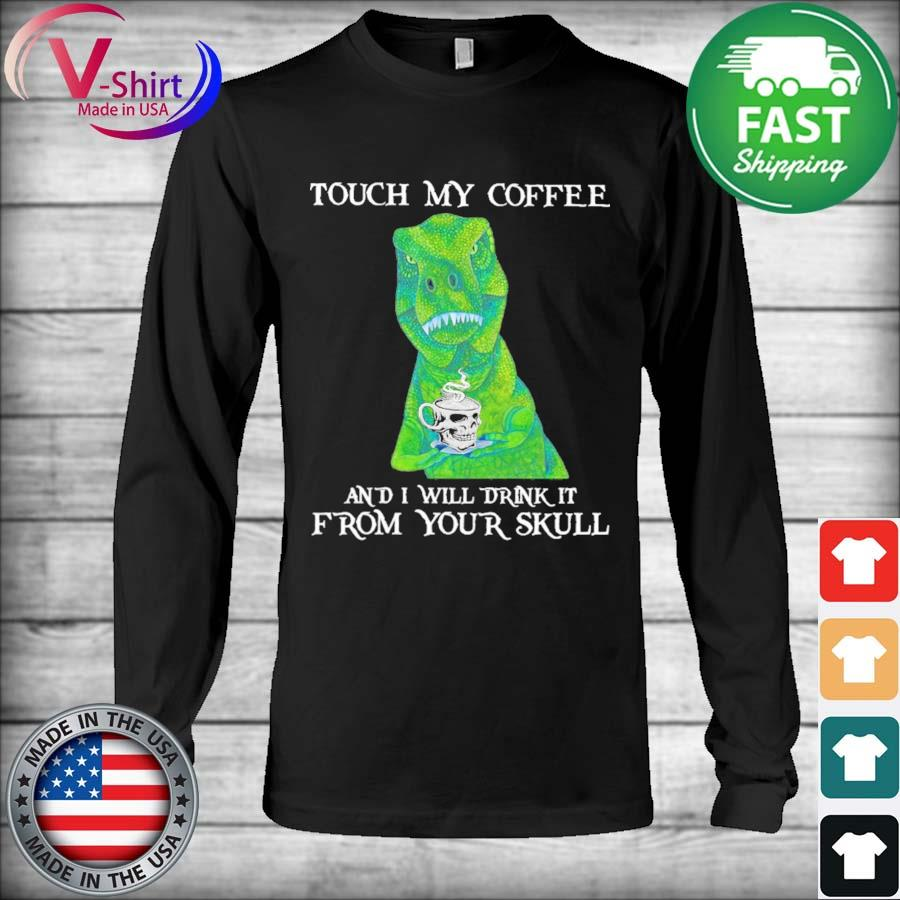 Dinosaurs Touch My Coffee and I will drink it from your Skull 2021 s Long Sleeve