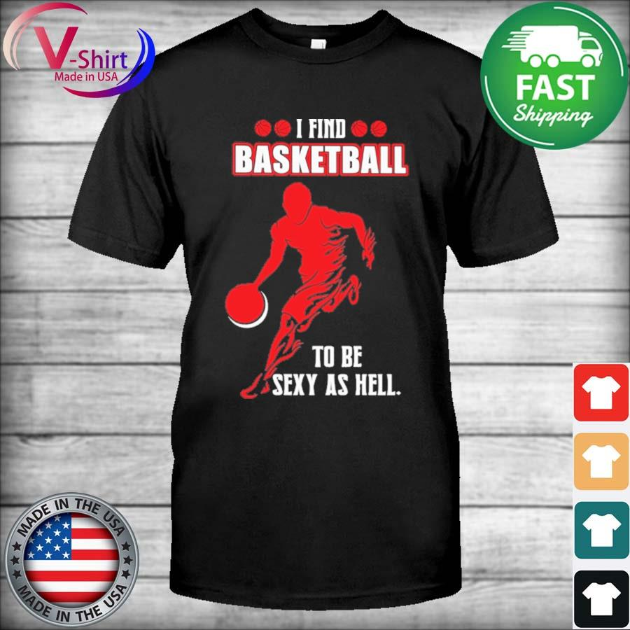 I find Basketball to be Sexy as hell shirt