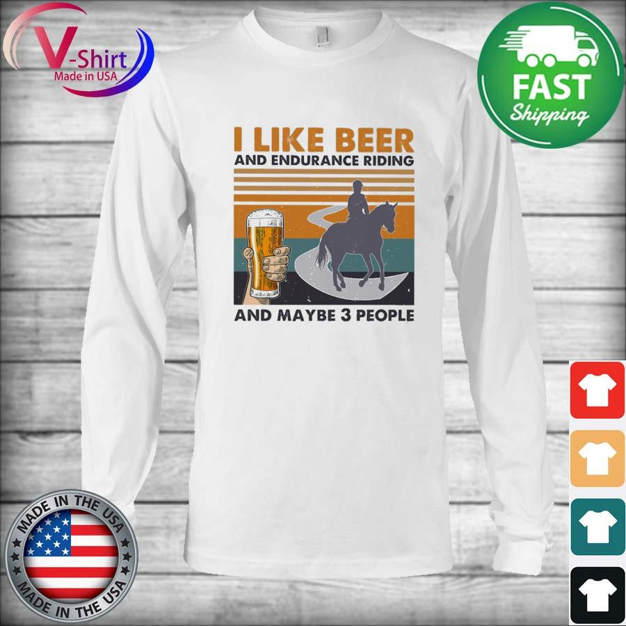 I like Beer and Endurance Riding and maybe 3 people vintage s Long Sleeve