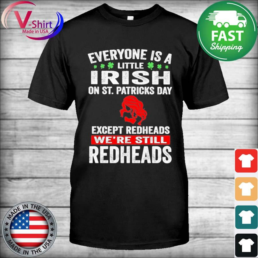 Official Everyone is a little Irish on St. Patrick's Day except redheads we're still Redheads shirt
