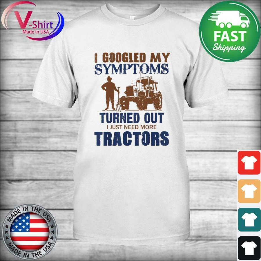 Official I googled my symptoms turned out I just need more Tractors shirt