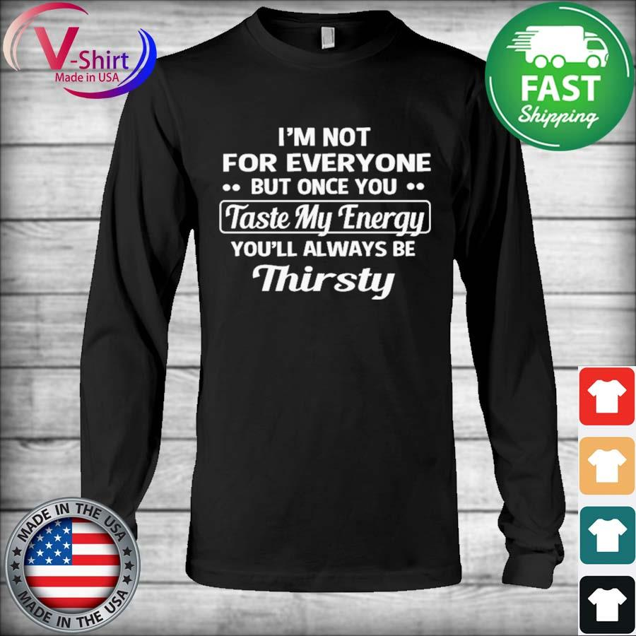 Official I'm not for everyone but once You Taste my Energy you'll always be Thirsty s Long Sleeve