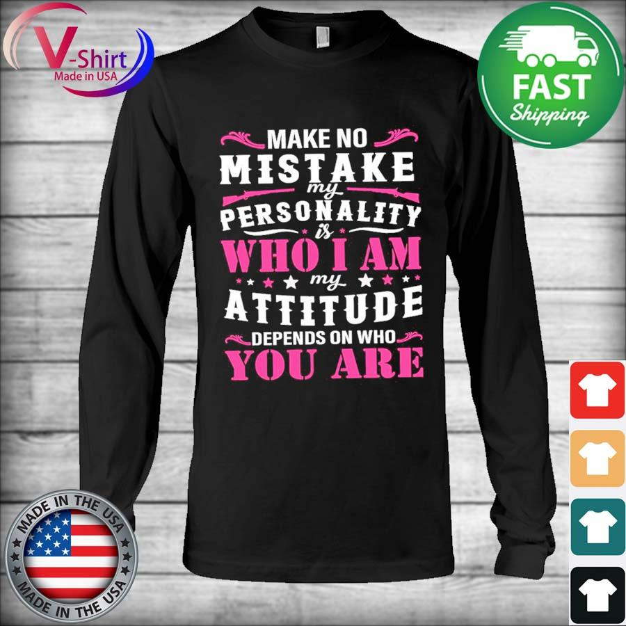 Official Make no mistake my personality who I am my attitude depends on who You are s Long Sleeve