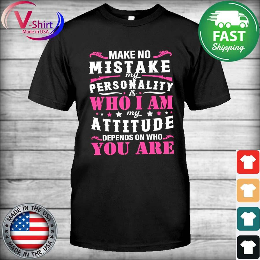 Official Make no mistake my personality who I am my attitude depends on who You are shirt